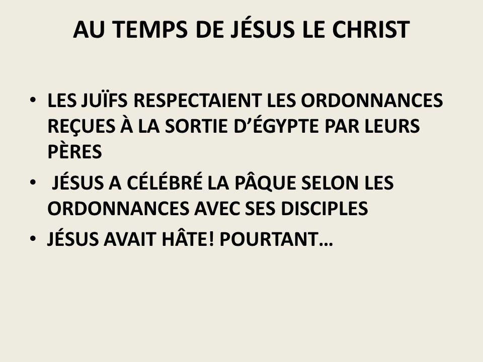 AU TEMPS DE JÉSUS LE CHRIST LES JUÏFS RESPECTAIENT LES ORDONNANCES REÇUES À LA SORTIE DÉGYPTE PAR LEURS PÈRES JÉSUS A CÉLÉBRÉ LA PÂQUE SELON LES ORDON