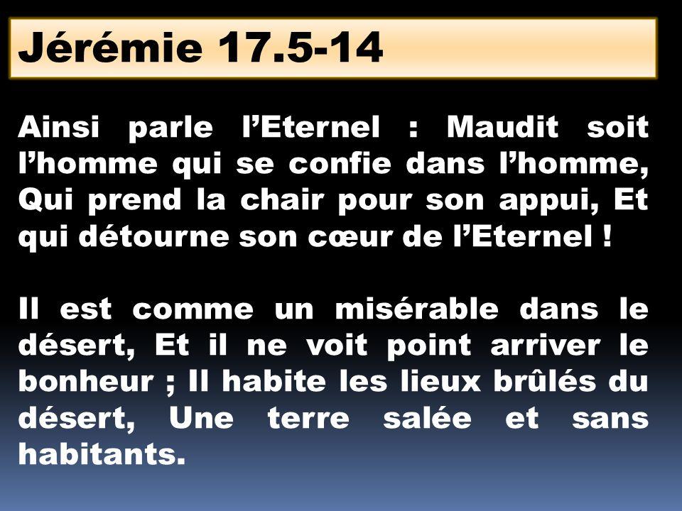 Jérémie 17.5-14 Ainsi parle lEternel : Maudit soit lhomme qui se confie dans lhomme, Qui prend la chair pour son appui, Et qui détourne son cœur de lE
