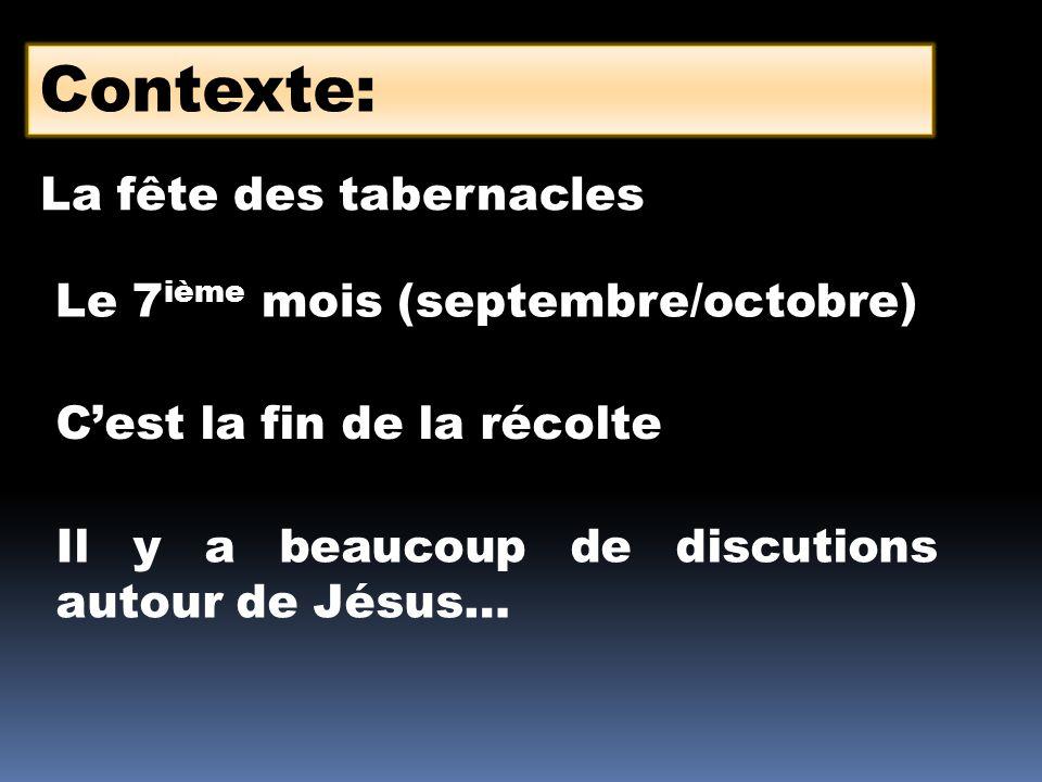 Contexte: La fête des tabernacles Le 7 ième mois (septembre/octobre) Cest la fin de la récolte Il y a beaucoup de discutions autour de Jésus…