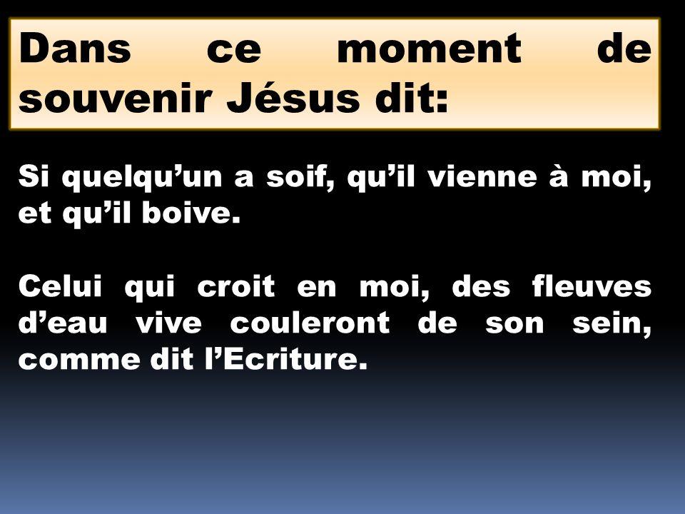 Dans ce moment de souvenir Jésus dit: Si quelquun a soif, quil vienne à moi, et quil boive. Celui qui croit en moi, des fleuves deau vive couleront de