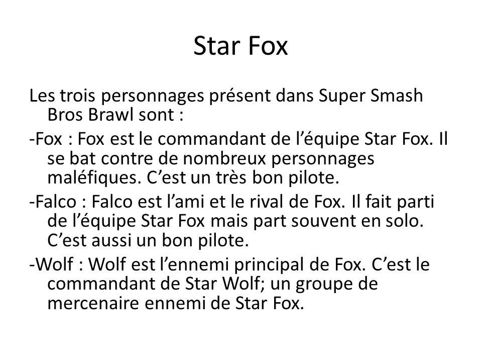 Star Fox Les trois personnages présent dans Super Smash Bros Brawl sont : -Fox : Fox est le commandant de léquipe Star Fox. Il se bat contre de nombre