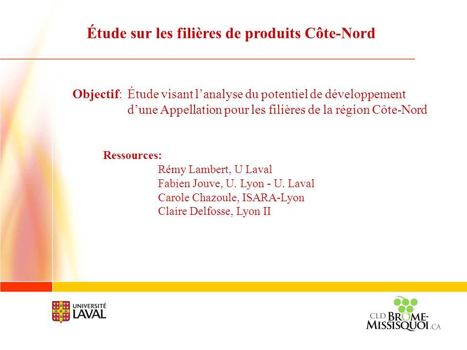 Objectif: Étude visant lanalyse du potentiel de développement dune Appellation pour les filières de la région Côte-Nord Ressources: Rémy Lambert, U La