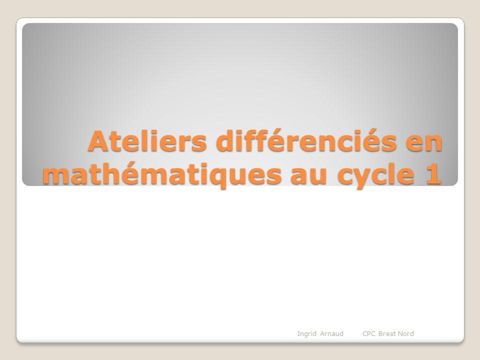 Ateliers différenciés en mathématiques au cycle 1 Ingrid Arnaud CPC Brest Nord