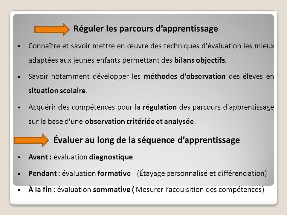 Réguler les parcours dapprentissage Connaître et savoir mettre en œuvre des techniques d évaluation les mieux adaptées aux jeunes enfants permettant des bilans objectifs.