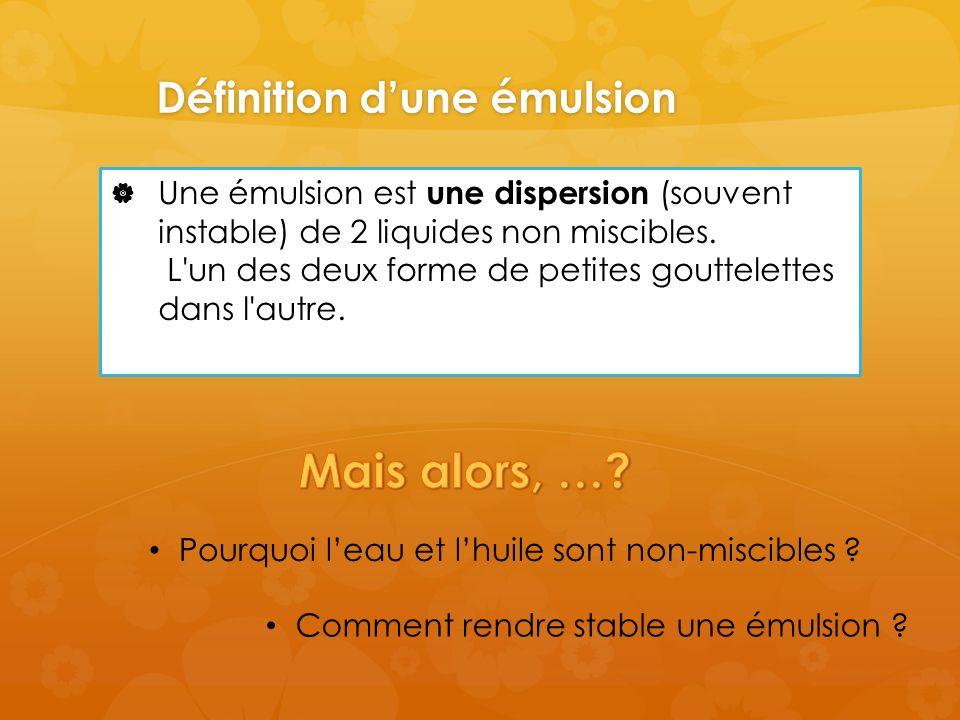 Définition dune émulsion Une émulsion est une dispersion (souvent instable) de 2 liquides non miscibles.