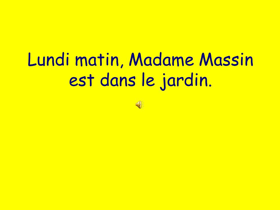 Lundi matin, Madame Massin est dans le jardin.