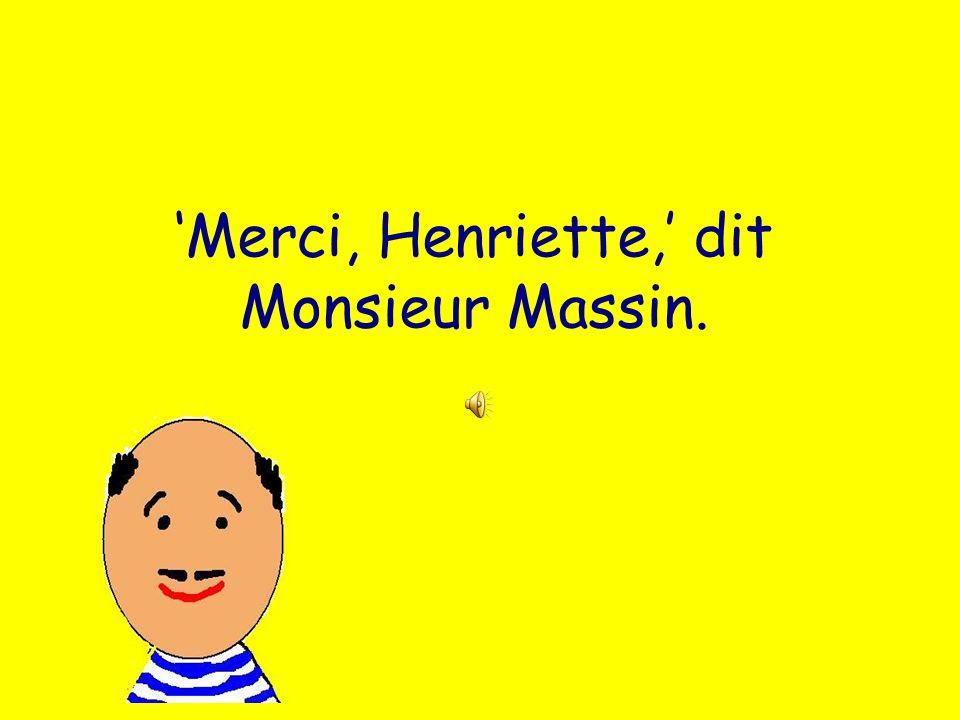 Merci, Henriette, dit Monsieur Massin.