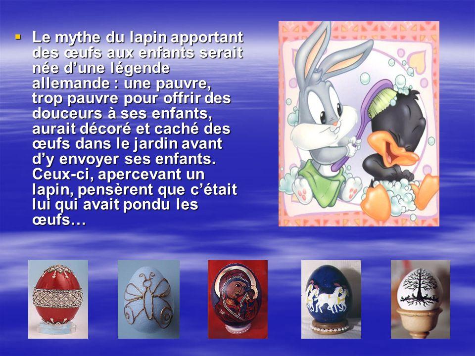 Le mythe du lapin apportant des œufs aux enfants serait née dune légende allemande : une pauvre, trop pauvre pour offrir des douceurs à ses enfants, aurait décoré et caché des œufs dans le jardin avant dy envoyer ses enfants.