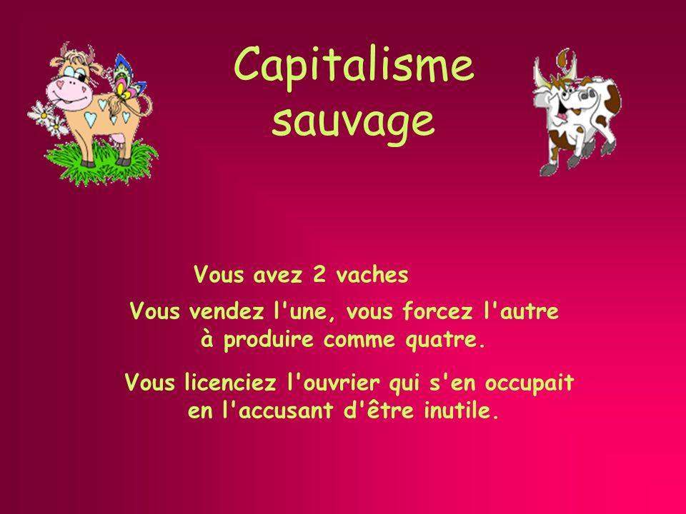 Capitalisme sauvage Vous avez 2 vaches Vous licenciez l ouvrier qui s en occupait en l accusant d être inutile.