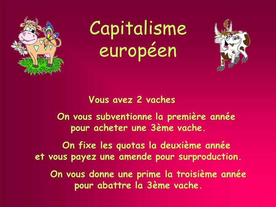 Capitalisme européen Vous avez 2 vaches On vous donne une prime la troisième année pour abattre la 3ème vache.