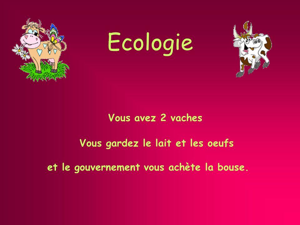 Ecologie Vous avez 2 vaches Vous gardez le lait et les oeufs et le gouvernement vous achète la bouse.