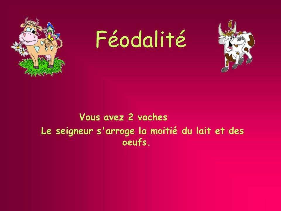 Féodalité Vous avez 2 vaches Le seigneur s arroge la moitié du lait et des oeufs.