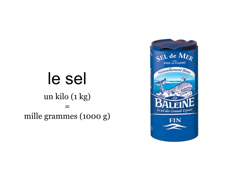le sel un kilo (1 kg) = mille grammes (1000 g)