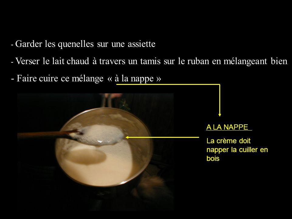 - Garder les quenelles sur une assiette - Verser le lait chaud à travers un tamis sur le ruban en mélangeant bien - Faire cuire ce mélange « à la napp