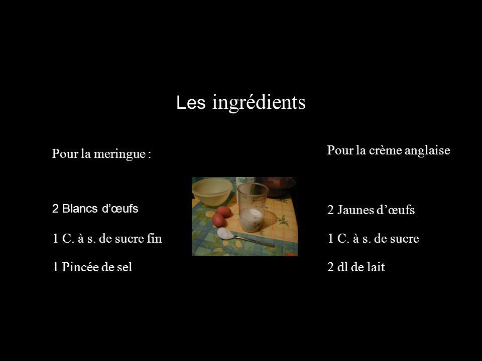 Les ingrédients Pour la meringue : Pour la crème anglaise 1 C. à s. de sucre fin 1 Pincée de sel 2 Jaunes dœufs 1 C. à s. de sucre 2 dl de lait 2 Blan