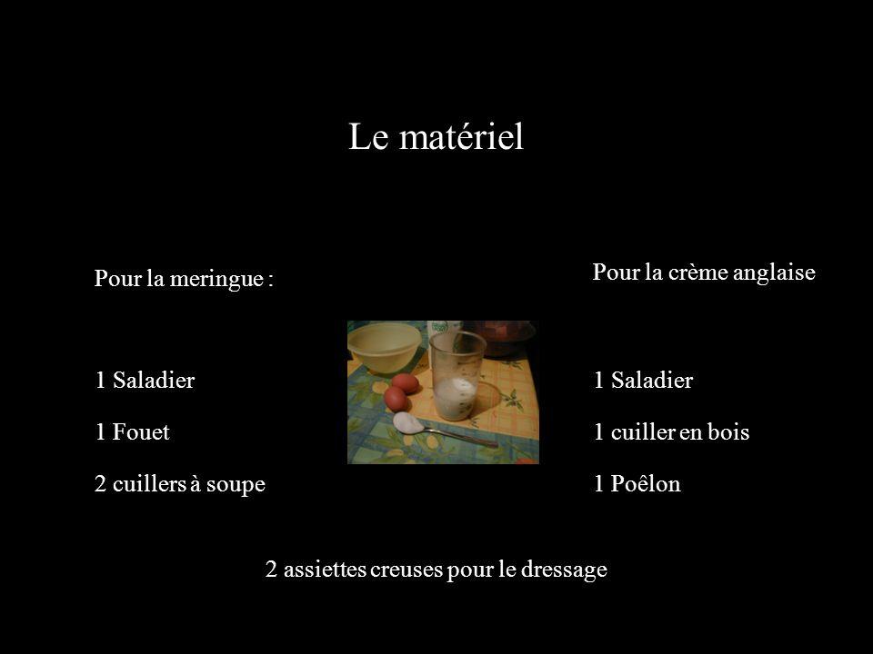 Le matériel Pour la meringue : Pour la crème anglaise 1 Saladier 1 Fouet 2 cuillers à soupe 1 Saladier 1 cuiller en bois 1 Poêlon 2 assiettes creuses