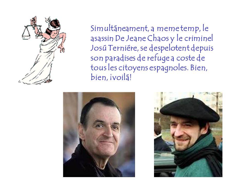 Simultáneament, a meme temp, le asassin De Jeane Chaos y le criminel Josú Terniére, se despelotent depuis son paradises de refuge a coste de tous les citoyens espagnoles.