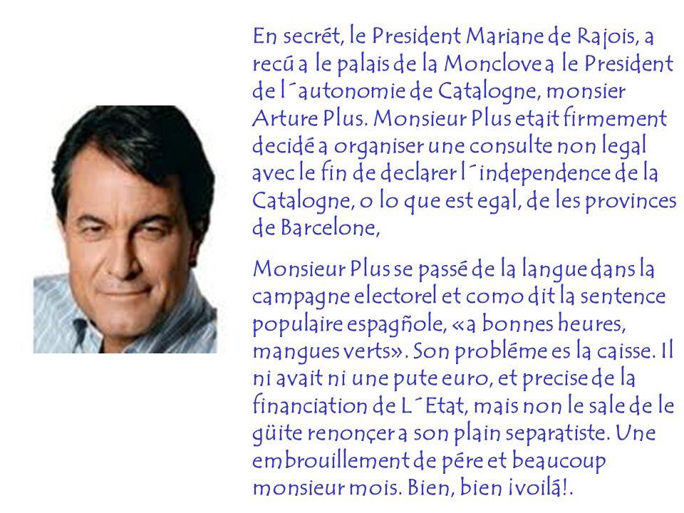 En secrét, le President Mariane de Rajois, a recú a le palais de la Monclove a le President de l´autonomie de Catalogne, monsier Arture Plus. Monsieur