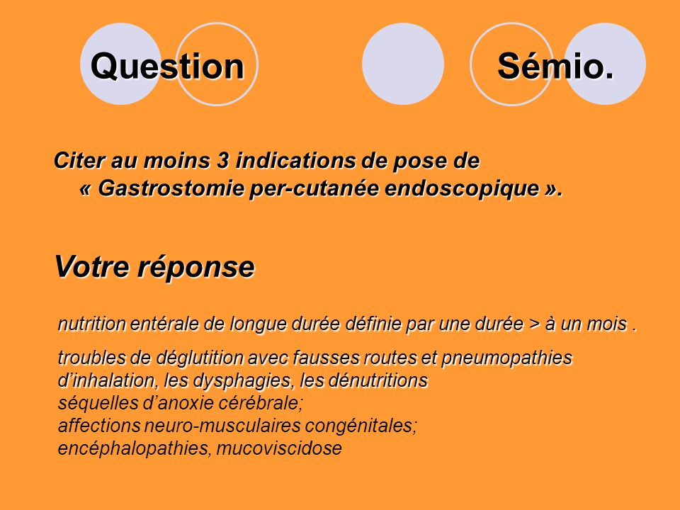 Question Citer au moins 3 indications de pose de « Gastrostomie per-cutanée endoscopique ».
