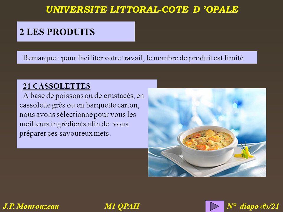 UNIVERSITE LITTORAL-COTE D OPALE M1 QPAH N° diapo 4/21 J.P. Monrouzeau 2 LES PRODUITS 21 CASSOLETTES A base de poissons ou de crustacés, en cassolette
