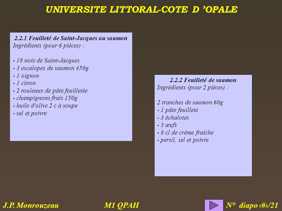 UNIVERSITE LITTORAL-COTE D OPALE M1 QPAH N° diapo 7/21 J.P. Monrouzeau 2.2.1 Feuilleté de Saint-Jacques au saumon Ingrédients (pour 6 pièces) : - 18 n