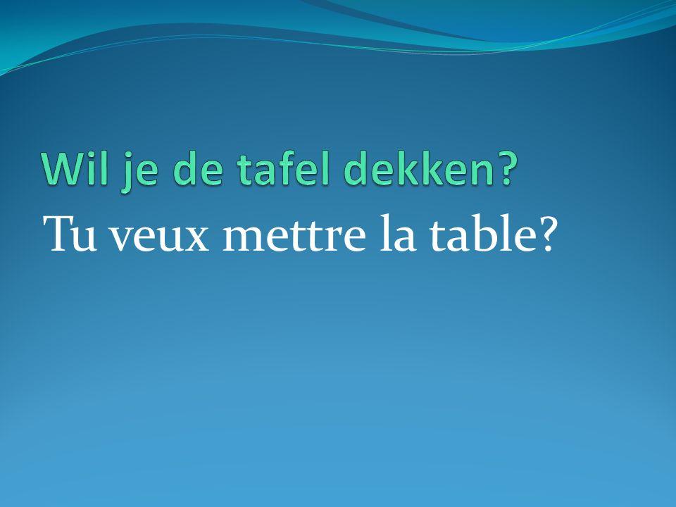 Tu veux mettre la table?