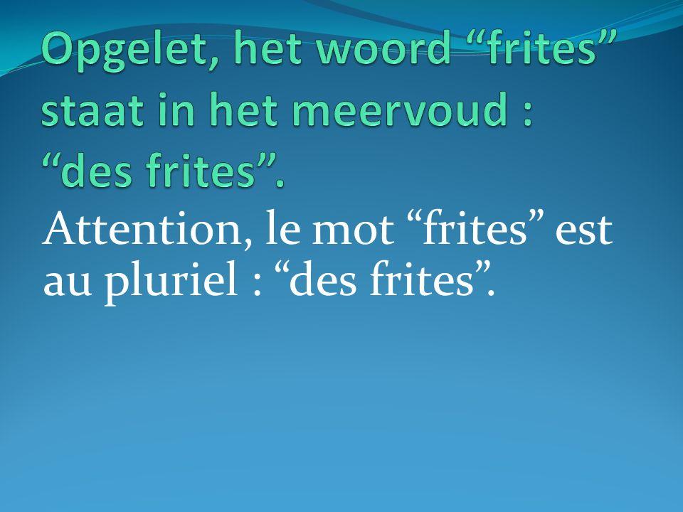 Attention, le mot frites est au pluriel : des frites.