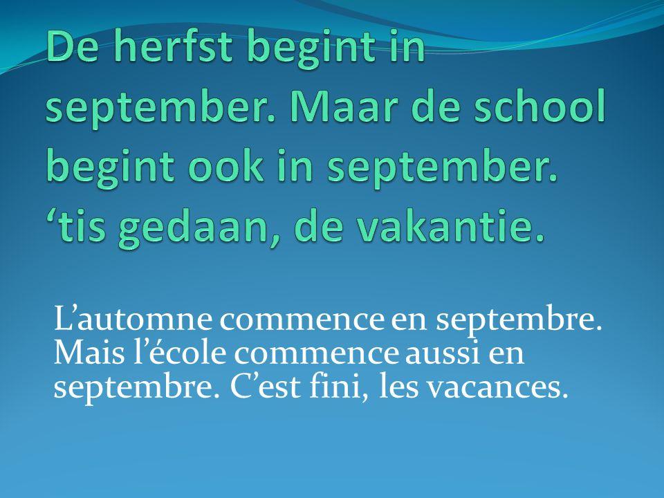 Lautomne commence en septembre. Mais lécole commence aussi en septembre. Cest fini, les vacances.