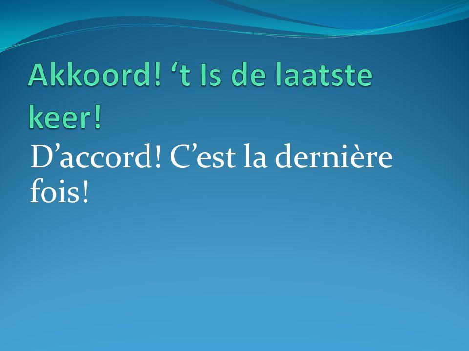 Daccord! Cest la dernière fois!
