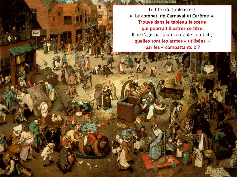 Le titre du tableau est « Le combat de Carnaval et Carême ». Trouve dans le tableau la scène qui pourrait illustrer ce titre. Il ne sagit pas dun véri