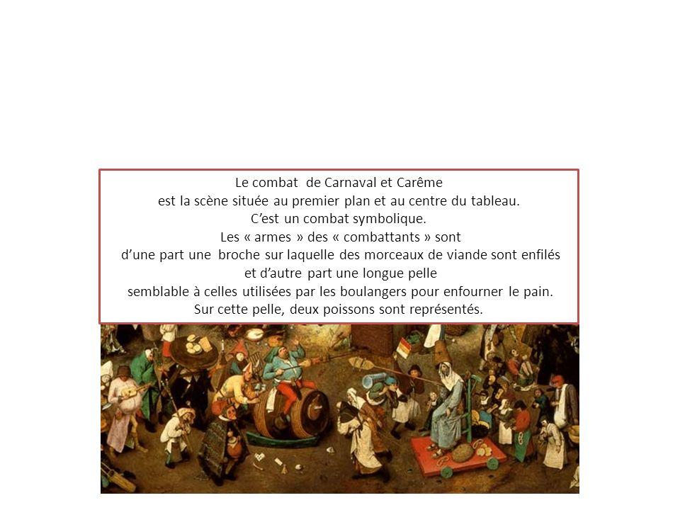 Le combat de Carnaval et Carême est la scène située au premier plan et au centre du tableau. Cest un combat symbolique. Les « armes » des « combattant