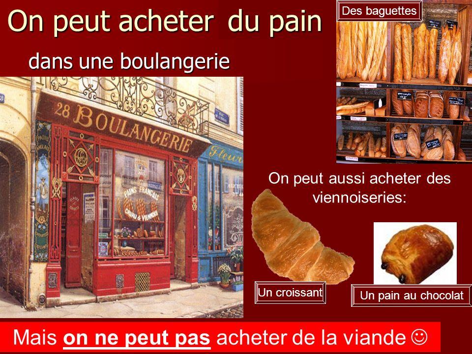 On peut acheter du pain dans une boulangerie Un croissant Un pain au chocolat Des baguettes On peut aussi acheter des viennoiseries: du pain Mais on n