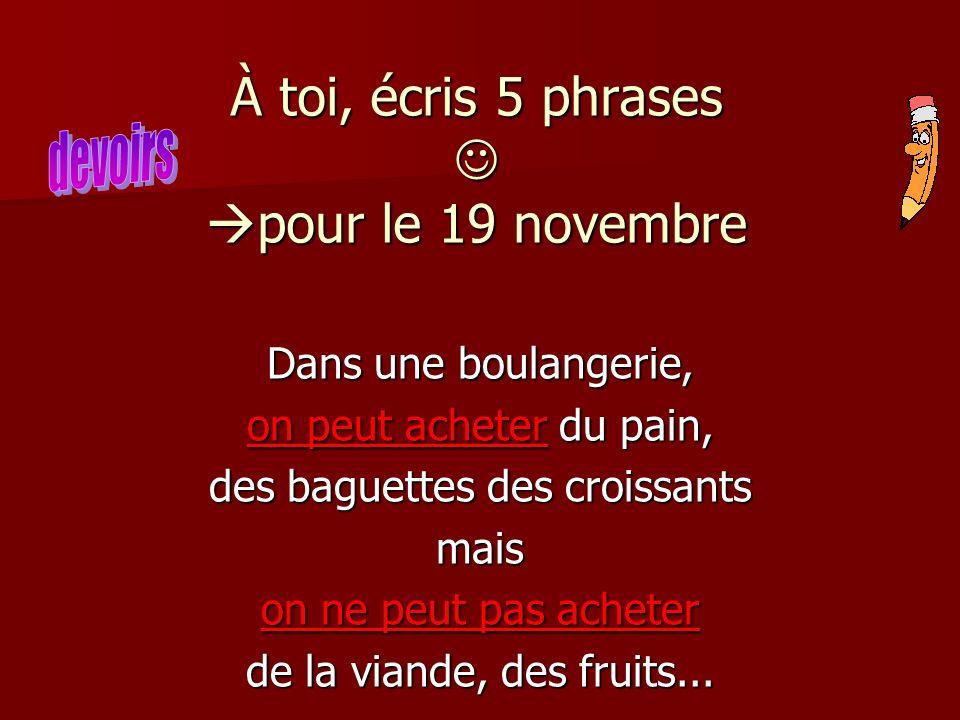 À toi, écris 5 phrases pour le 19 novembre Dans une boulangerie, on peut acheter du pain, des baguettes des croissants mais on ne peut pas acheter de