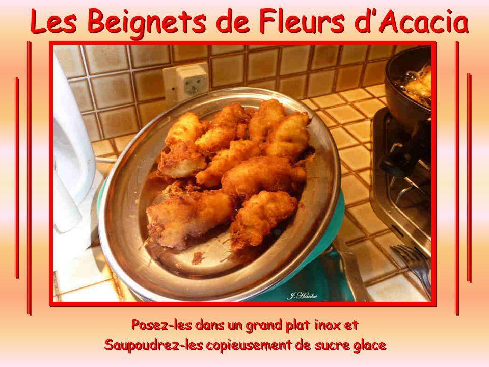 Les Beignets de Fleurs dAcacia Plongez-les dans la friture bien chaude, cinq par cinq pour ne pas trop refroidir lhuile, cuire 3 minutes environ, jusquà ce que les beignets soient bien dorés.