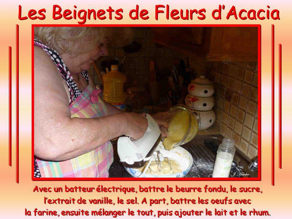 Les Beignets de Fleurs dAcacia La Recette pour 4 personnes. 250 gr de farine, 5 œufs, ¼ de lait, 125 gr de beurre, un petit verre de rhum, 3 cuillérée