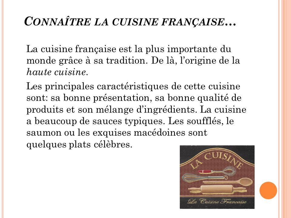 C ONNAÎTRE LA CUISINE FRANÇAISE … La cuisine française est la plus importante du monde grâce à sa tradition. De là, lorigine de la haute cuisine. Les