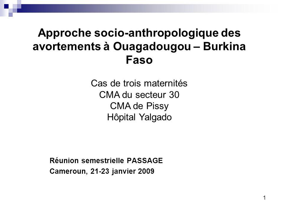 Approche socio-anthropologique des avortements à Ouagadougou – Burkina Faso Réunion semestrielle PASSAGE Cameroun, 21-23 janvier 2009 1 Cas de trois maternités CMA du secteur 30 CMA de Pissy Hôpital Yalgado