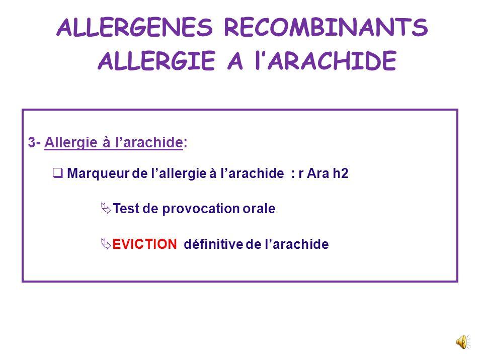 ALLERGENES RECOMBINANTS ALLERGIE A lARACHIDE 3- Allergie à larachide: IGE spécifiques: DP : >100kUI /l Arachides : 34,5 kUI/l Dosage IGE spécifiques :