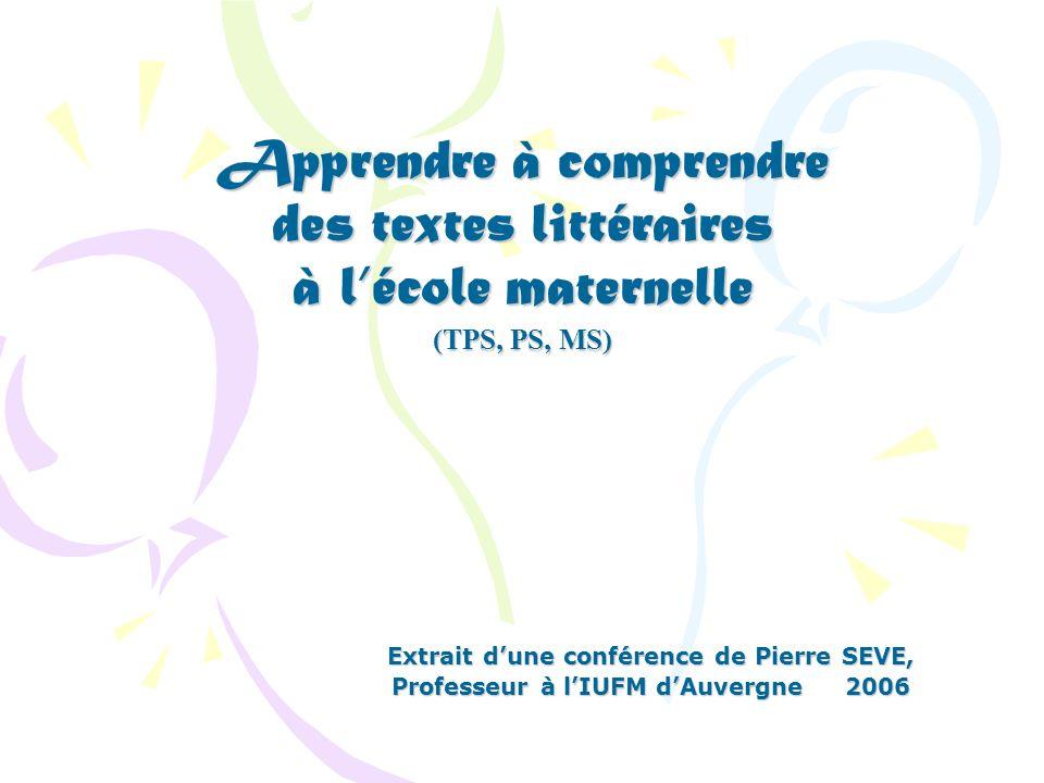 Apprendre à comprendre des textes littéraires à lécole maternelle (TPS, PS, MS) Extrait dune conférence de Pierre SEVE, Professeur à lIUFM dAuvergne 2