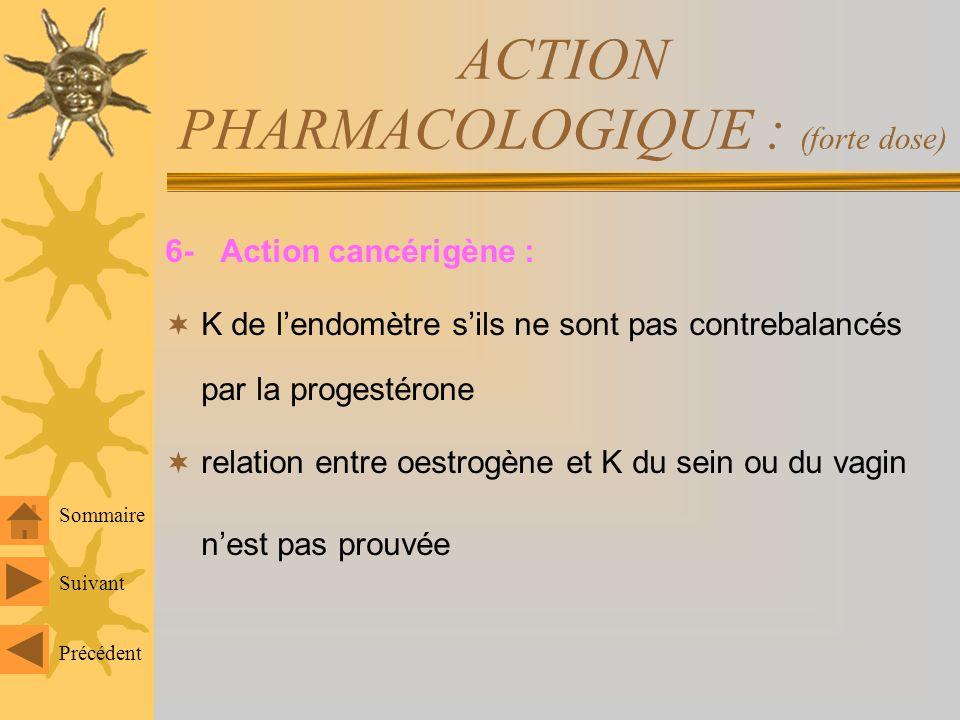 ACTION PHARMACOLOGIQUE : (forte dose) 5- Action sur le métabolisme hépatique: métabolisme des lipides : synthèse de TG fraction HDL femme mieux protégée sur le plan cardio- vasculaire (traitement OP après ménopause) métabolisme des protides : synthèse de la plupart des protéines transportatrices dhnes (TCBG – de fer = transf....) synthèse dangiotensinogène concentration biliaire du CT à forte dose => stase biliaire avec risque majoré de lithiase biliaire (femme) Suivant Précédent Sommaire