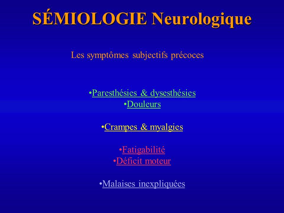 SÉMIOLOGIE Neurologique Les symptômes subjectifs précoces Paresthésies & dysesthésies Douleurs Crampes & myalgies Fatigabilité Déficit moteur Malaises