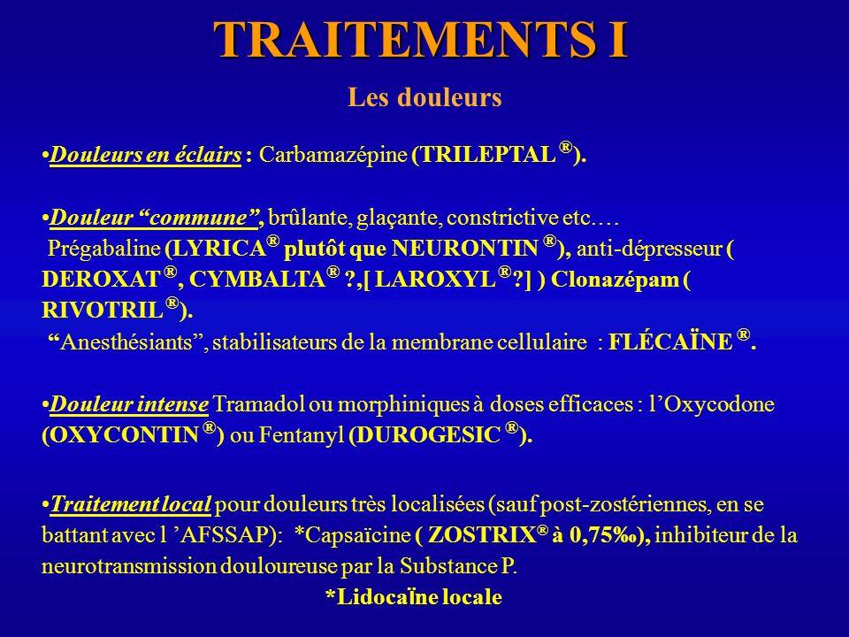 TRAITEMENTS I Les douleurs Douleurs en éclairs : Carbamazépine (TRILEPTAL ® ). Douleur commune, brûlante, glaçante, constrictive etc.… Prégabaline (LY