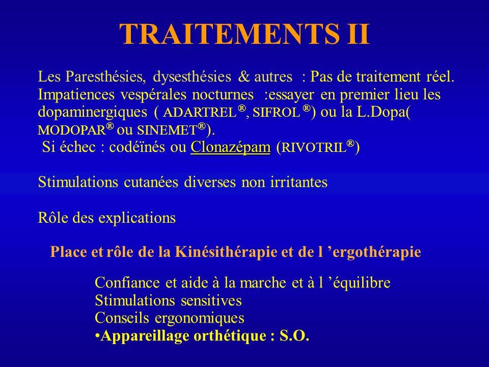 TRAITEMENTS II Les Paresthésies, dysesthésies & autres : Pas de traitement réel. Impatiences vespérales nocturnes :essayer en premier lieu les dopamin