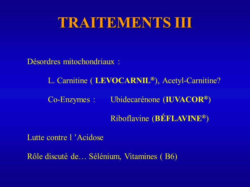 TRAITEMENTS III Désordres mitochondriaux : L. Carnitine ( LEVOCARNIL ® ), Acetyl-Carnitine? Co-Enzymes : Ubidecarénone (IUVACOR ® ) Riboflavine (BÉFLA