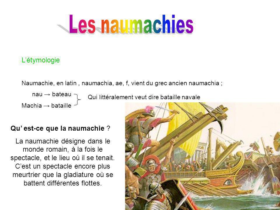 Létymologie Naumachie, en latin, naumachia, ae, f, vient du grec ancien naumachia ; nau bateau Machia bataille Qui littéralement veut dire bataille navale Qu est-ce que la naumachie .