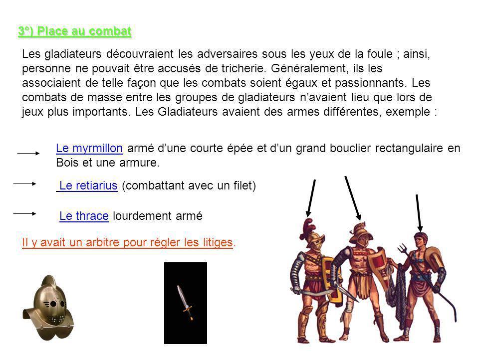 3°) Place au combat Les gladiateurs découvraient les adversaires sous les yeux de la foule ; ainsi, personne ne pouvait être accusés de tricherie.