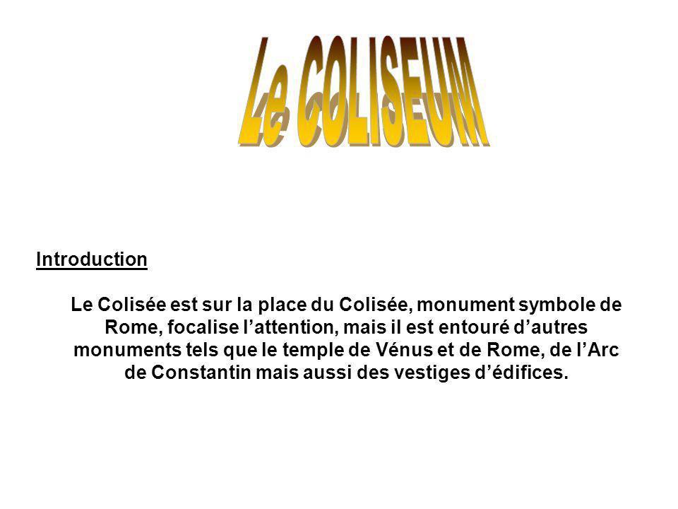 Introduction Le Colisée est sur la place du Colisée, monument symbole de Rome, focalise lattention, mais il est entouré dautres monuments tels que le temple de Vénus et de Rome, de lArc de Constantin mais aussi des vestiges dédifices.
