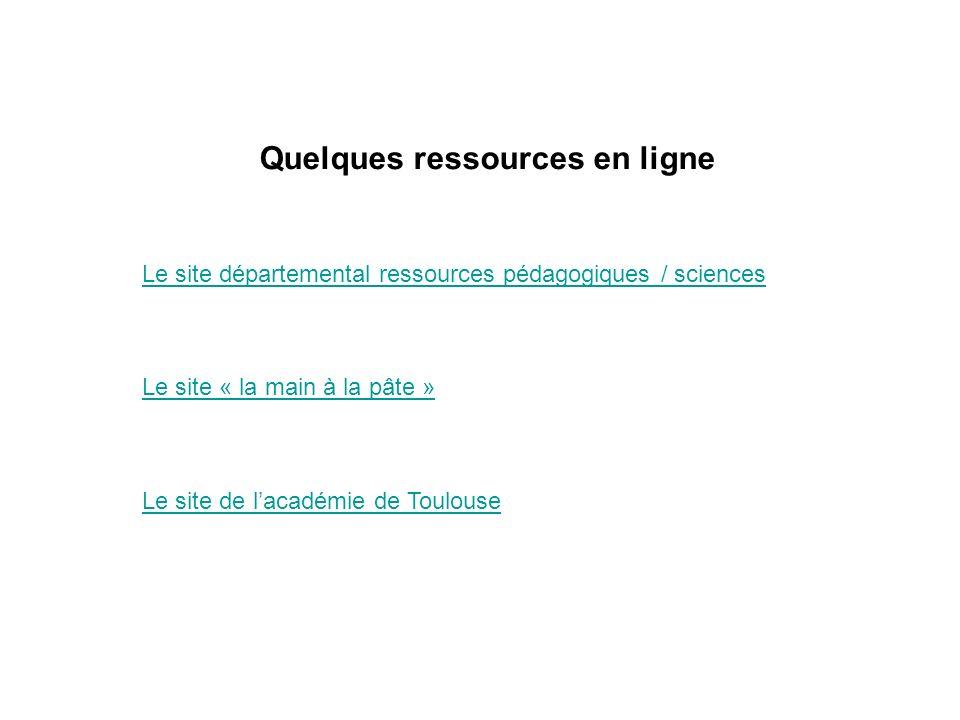 Quelques ressources en ligne Le site départemental ressources pédagogiques / sciences Le site « la main à la pâte » Le site de lacadémie de Toulouse