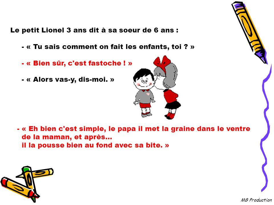MG Production Le petit Lionel 3 ans dit à sa soeur de 6 ans : - « Tu sais comment on fait les enfants, toi .