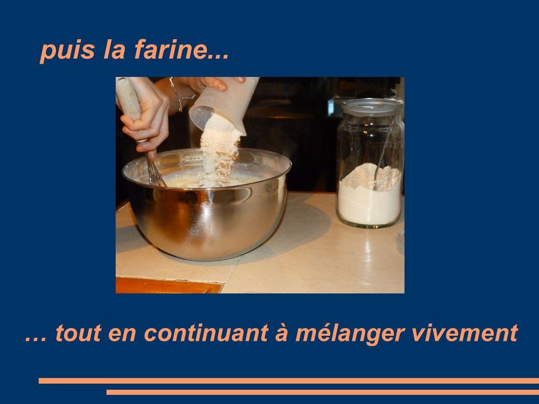 puis la farine... … tout en continuant à mélanger vivement